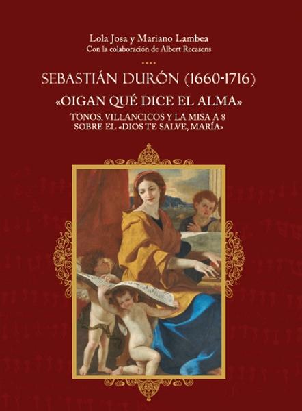 """Sebastián Durón (1660-1716). """"Oigan qué dice el alma""""Tonos, villancicos y la misa a 8 sobre el """"Dios te salve, María"""""""